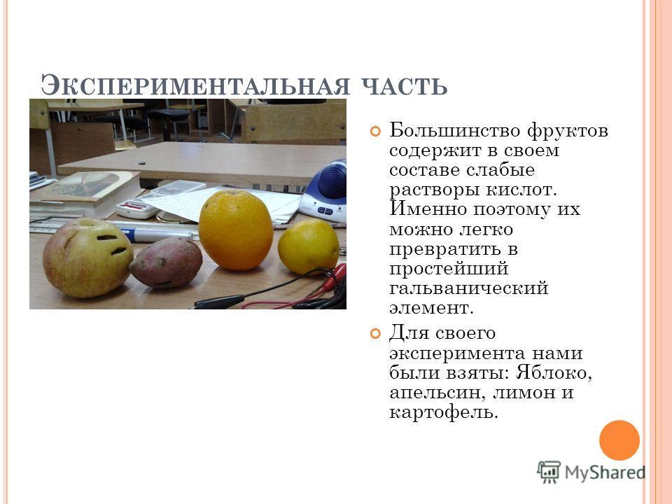 Э КСПЕРИМЕНТАЛЬНАЯ ЧАСТЬ Большинство фруктов содержит в своем составе слабые растворы кислот. Именно поэтому их можно легко превратить в простейший гальванический элемент. Для своего эксперимента нами были взяты: Яблоко, апельсин, лимон и картофель.