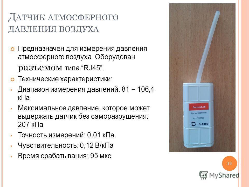 Д АТЧИК АТМОСФЕРНОГО ДАВЛЕНИЯ ВОЗДУХА Предназначен для измерения давления атмосферного воздуха. Оборудован разъемом типа RJ45. Технические характеристики: Диапазон измерения давлений: 81 106,4 кПа Максимальное давление, которое может выдержать датчик