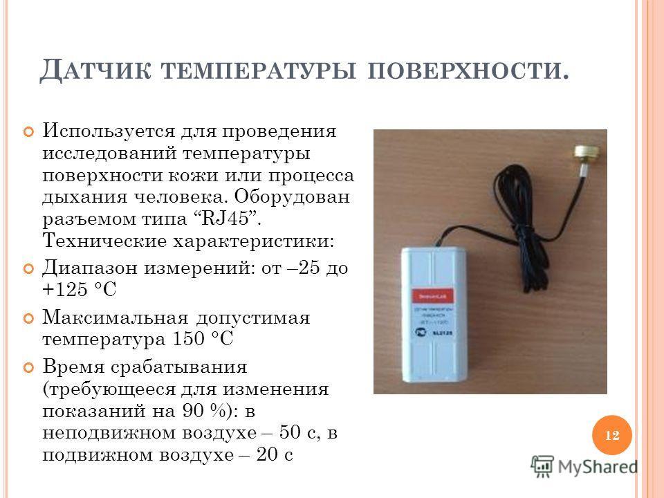 Д АТЧИК ТЕМПЕРАТУРЫ ПОВЕРХНОСТИ. Используется для проведения исследований температуры поверхности кожи или процесса дыхания человека. Оборудован разъемом типа RJ45. Технические характеристики: Диапазон измерений: от –25 до +125 °C Максимальная допуст