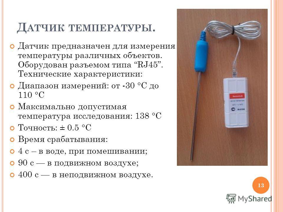 Д АТЧИК ТЕМПЕРАТУРЫ. Датчик предназначен для измерения температуры различных объектов. Оборудован разъемом типа RJ45. Технические характеристики: Диапазон измерений: от -30 °С до 110 °C Максимально допустимая температура исследования: 138 °C Точность
