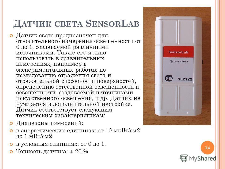 Д АТЧИК СВЕТА S ENSOR L AB Датчик света предназначен для относительного измерения освещенности от 0 до 1, создаваемой различными источниками. Также его можно использовать в сравнительных измерениях, например в экспериментальных работах по исследовани