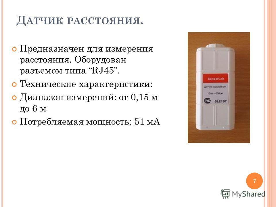 Д АТЧИК РАССТОЯНИЯ. Предназначен для измерения расстояния. Оборудован разъемом типа RJ45. Технические характеристики: Диапазон измерений: от 0,15 м до 6 м Потребляемая мощность: 51 мА 7