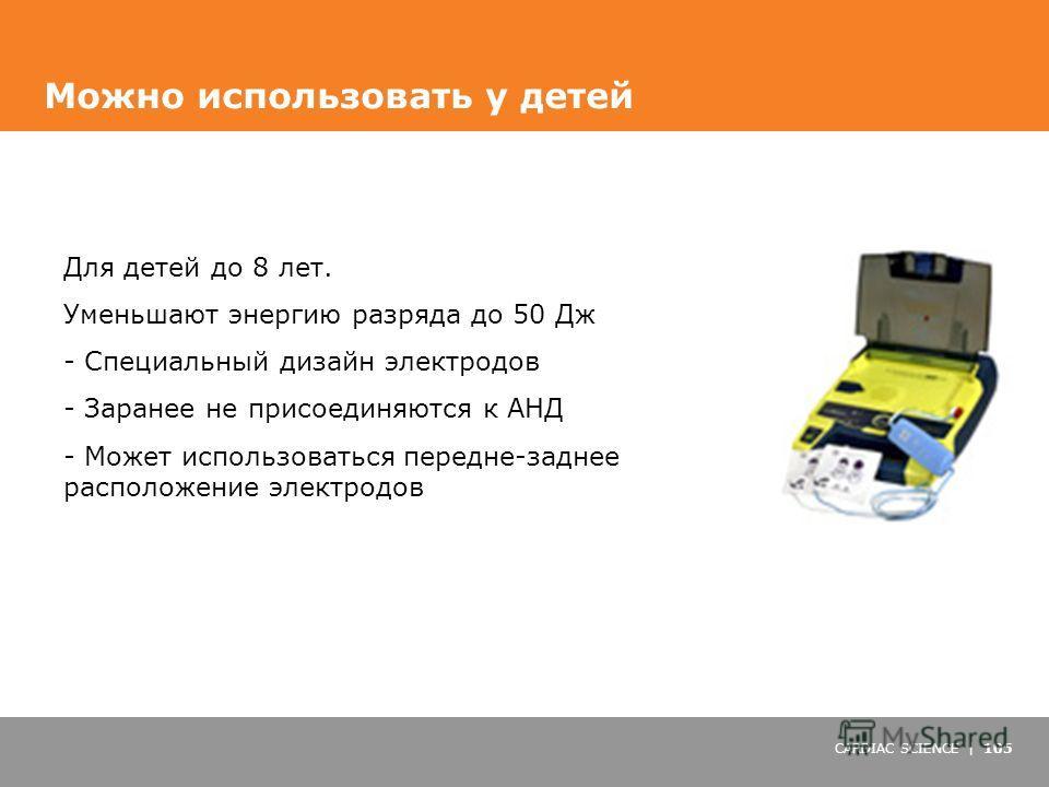 CARDIAC SCIENCE | 105 Можно использовать у детей Для детей до 8 лет. Уменьшают энергию разряда до 50 Дж - Специальный дизайн электродов - Заранее не присоединяются к АНД - Может использоваться передне-заднее расположение электродов