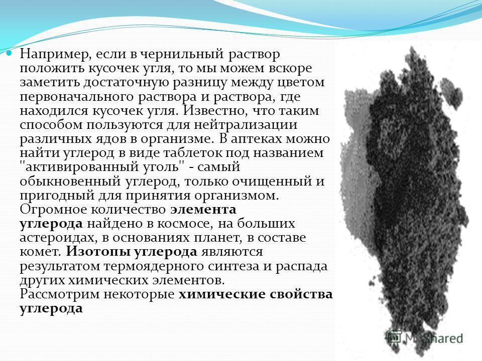 Например, если в чернильный раствор положить кусочек угля, то мы можем вскоре заметить достаточную разницу между цветом первоначального раствора и раствора, где находился кусочек угля. Известно, что таким способом пользуются для нейтрализации различн