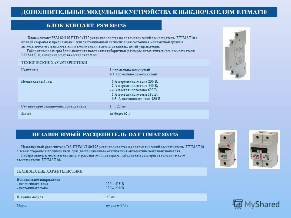 ДОПОЛНИТЕЛЬНЫЕ МОДУЛЬНЫЕ УСТРОЙСТВА К ВЫКЛЮЧАТЕЛЯМ ETIMAT10 Блок-контакт PSM 80/125 ETIMAT10 устанавливается на автоматический выключатель ETIMAT10 с правой стороны и предназначен для дистанционной сигнализации состояния контактной группы автоматичес