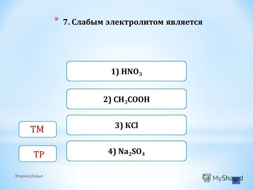 Верно Неверно 2) СН 3 СООН 1) HNO 3 Неверно3) КCl Неверно4) Na 2 SO 4 * 7. Слабым электролитом является Марина Дарья ТМ ТР