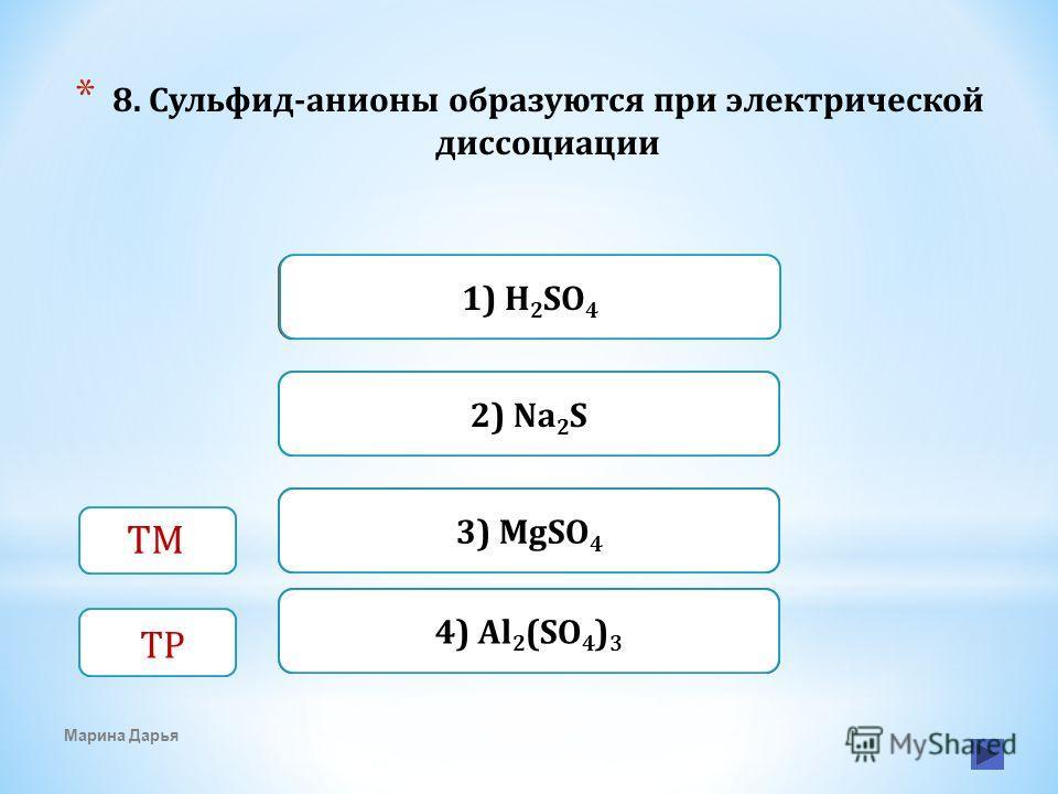 Верно Неверно 1) H 2 SO 4 Неверно 2) Na 2 S Неверно4) Al 2 (SO 4 ) 3 Марина Дарья ТМ ТР 3) MgSO 4 * 8. Сульфид-анионы образуются при электрической диссоциации