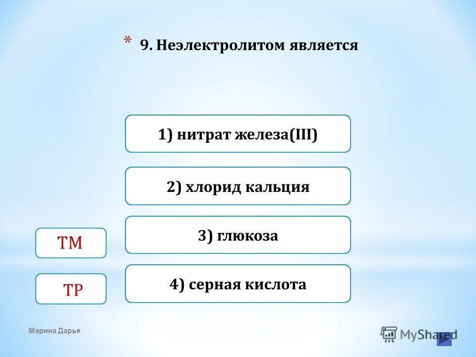 Верно Неверно 3) глюкоза 1) нитрат железа(III) Неверно 2) хлорид кальция Неверно4) серная кислота * 9. Неэлектролитом является Марина Дарья ТМ ТР