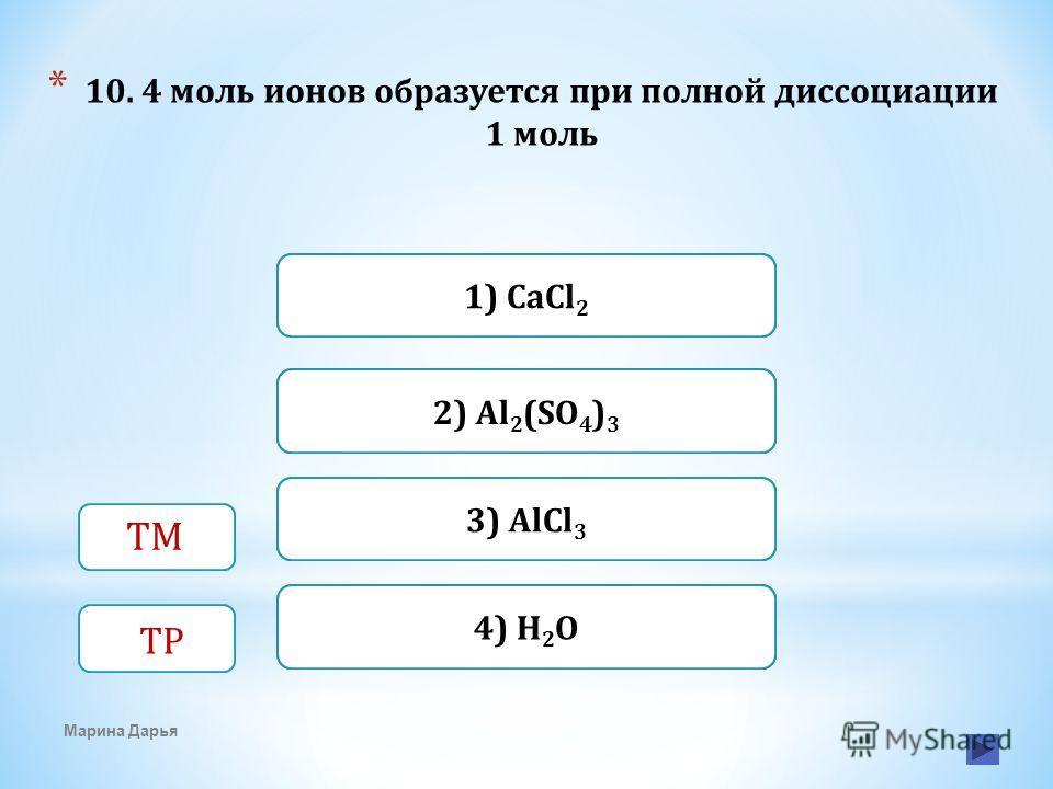 Верно Неверно 3) AlCl 3 1) CaCl 2 Неверно 2) Al 2 (SO 4 ) 3 Неверно4) H 2 O * 10. 4 моль ионов образуется при полной диссоциации 1 моль Марина Дарья ТМ ТР