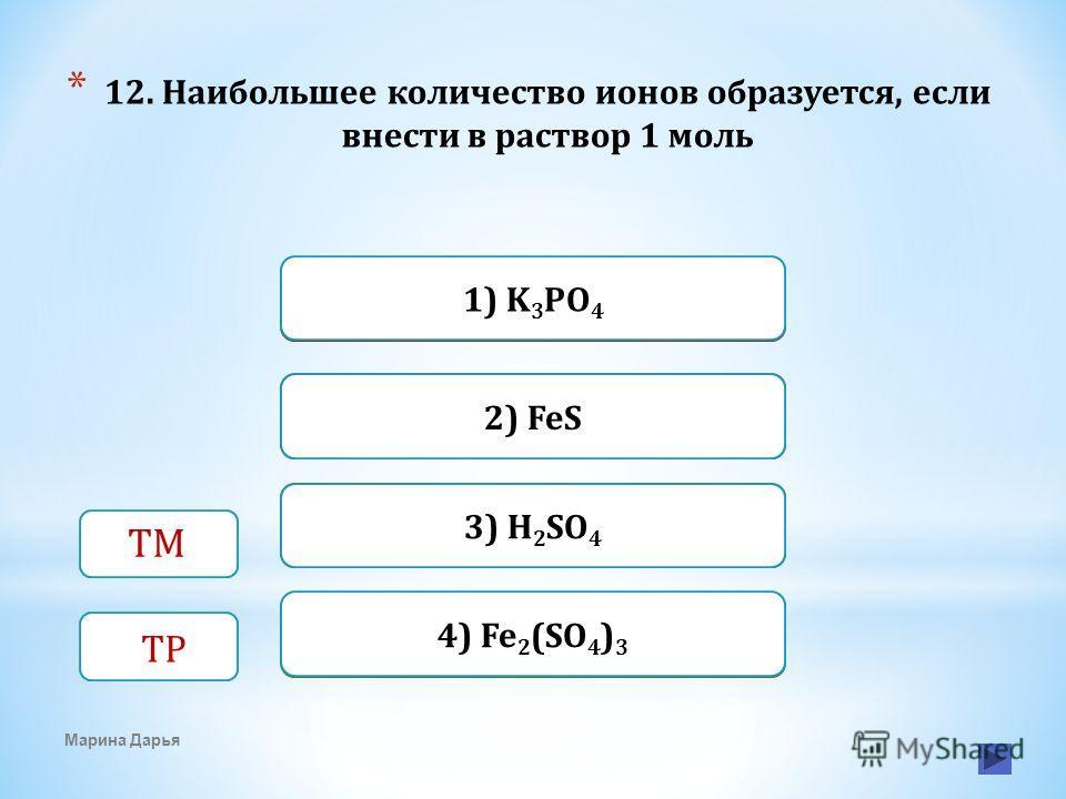 Верно Неверно 1) K 3 PO 4 4) Fe 2 (SO 4 ) 3 Неверно 2) FeS Неверно3) H 2 SO 4 * 12. Наибольшее количество ионов образуется, если внести в раствор 1 моль Марина Дарья ТМ ТР