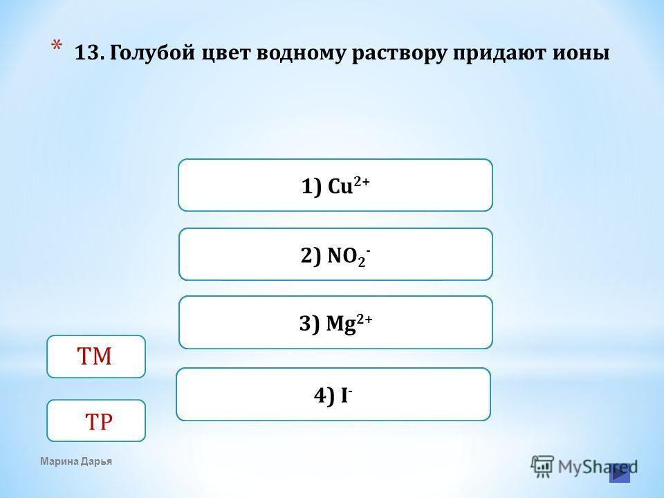 Верно Неверно 1) Cu 2+ 2) NO 2 - Неверно3) Mg 2+ Неверно4) I - Марина Дарья * 13. Голубой цвет водному раствору придают ионы ТМ ТР