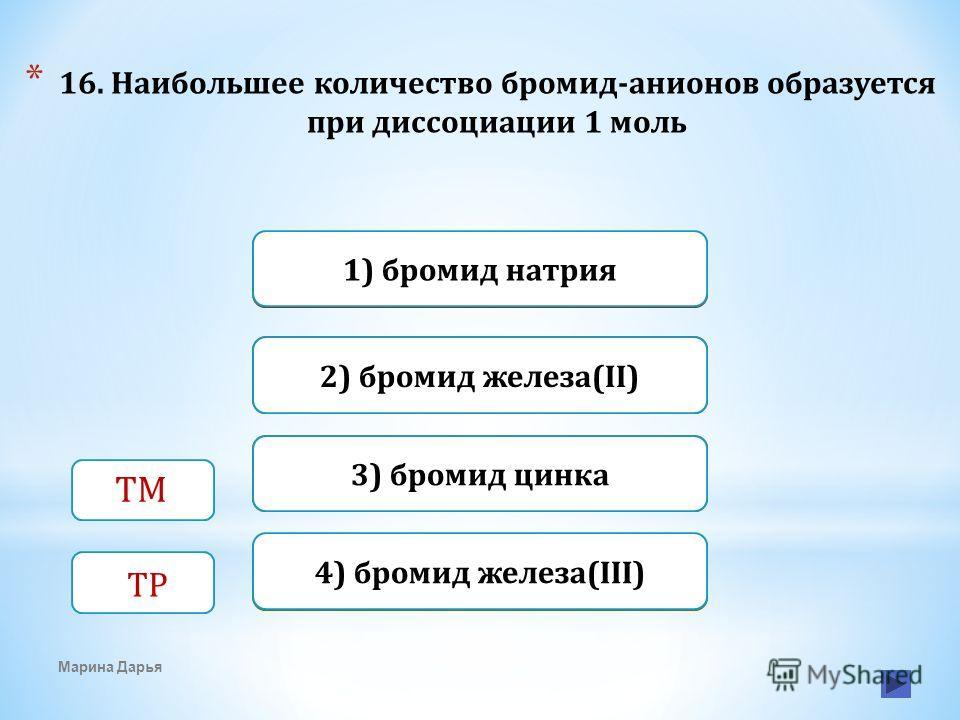 Верно Неверно 1) бромид натрия 4) бромид железа(III) Неверно 2) бромид железа(II) Неверно3) бромид цинка * 16. Наибольшее количество бромид-анионов образуется при диссоциации 1 моль Марина Дарья ТМ ТР