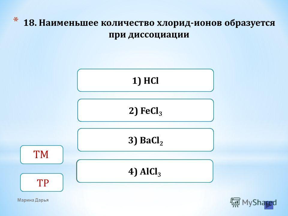 Верно Неверно 1) HCl 2) FeCl 3 Неверно3) BaCl 2 Неверно4) AlCl 3 Марина Дарья * 18. Наименьшее количество хлорид-ионов образуется при диссоциации ТМ ТР