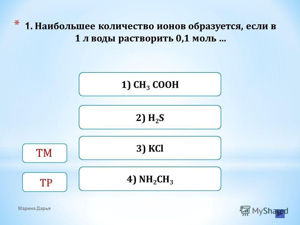 Верно Неверно1) CH 3 COOH 3) KCl Неверно 2) H 2 S Неверно4) NH 2 CH 3 Марина Дарья ТМ ТР * 1. * 1. Наибольшее количество ионов образуется, если в 1 л воды растворить 0,1 моль …