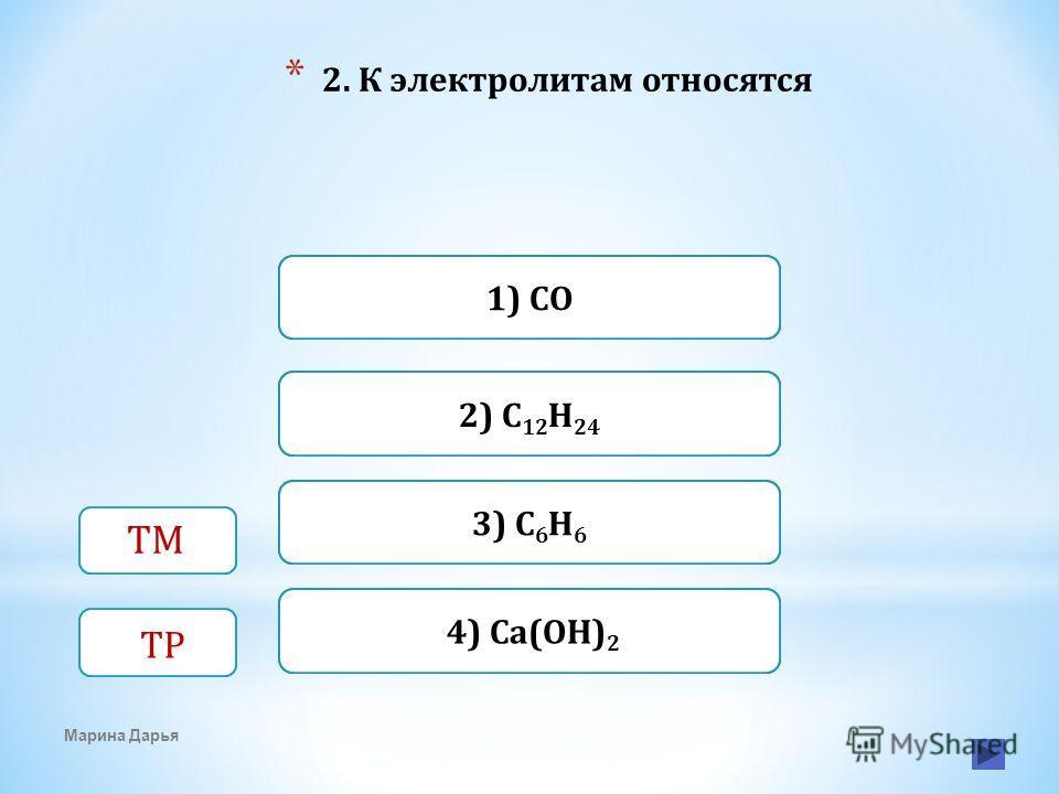 Верно Неверно1) CO 4) Ca(OH) 2 Неверно 2) C 12 H 24 Неверно3) C 6 H 6 * 2. К электролитам относятся Марина Дарья ТМ ТР
