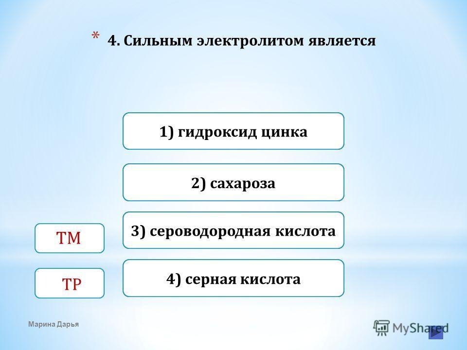 Верно Неверно1) гидроксид цинка 4) серная кислота Неверно 2) сахароза Неверно3) сероводородная кислота * 4. Сильным электролитом является Марина Дарья ТМ ТР