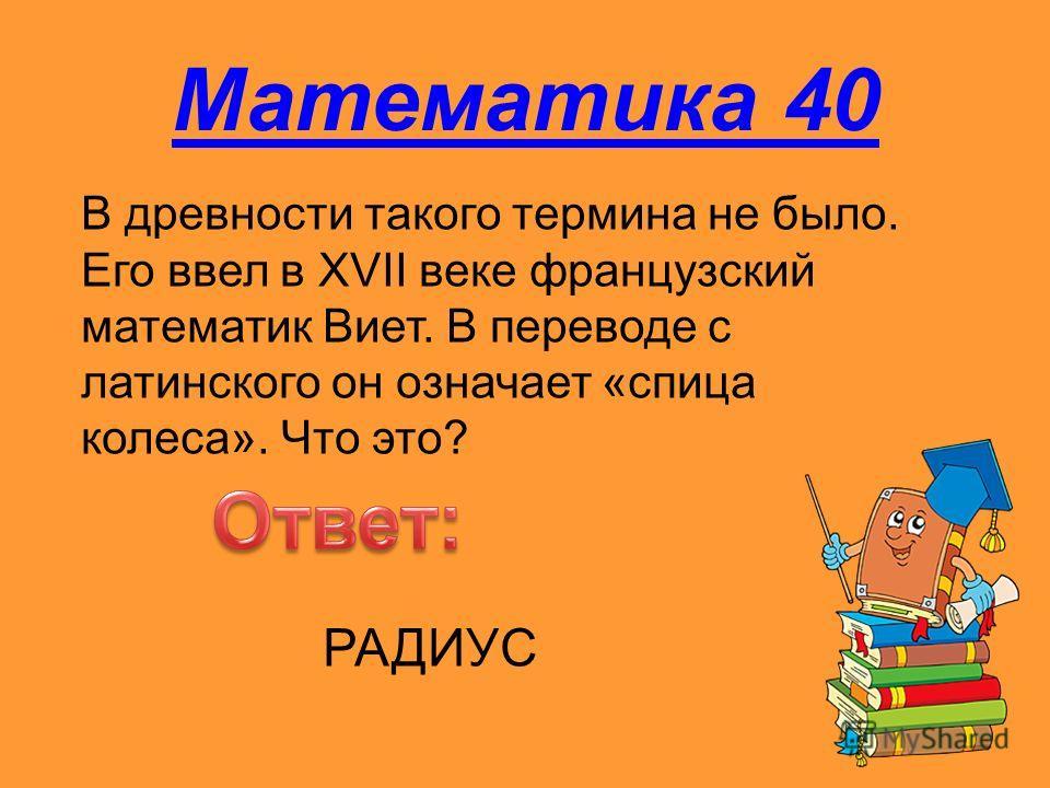 Математика 40 В древности такого термина не было. Его ввел в XVII веке французский математик Виет. В переводе с латинского он означает «спица колеса». Что это? РАДИУС
