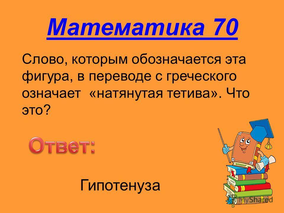 Математика 70 Слово, которым обозначается эта фигура, в переводе с греческого означает «натянутая тетива». Что это? Гипотенуза