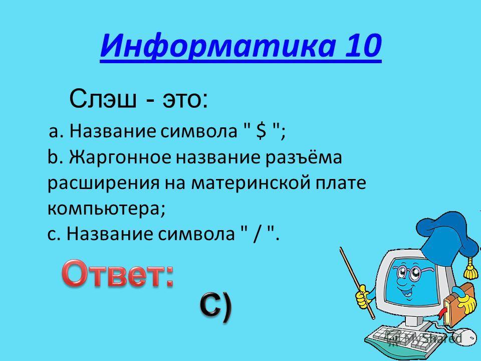 Информатика 10 a. Название символа  $ ; b. Жаргонное название разъёма расширения на материнской плате компьютера; c. Название символа  / . Слэш - это: