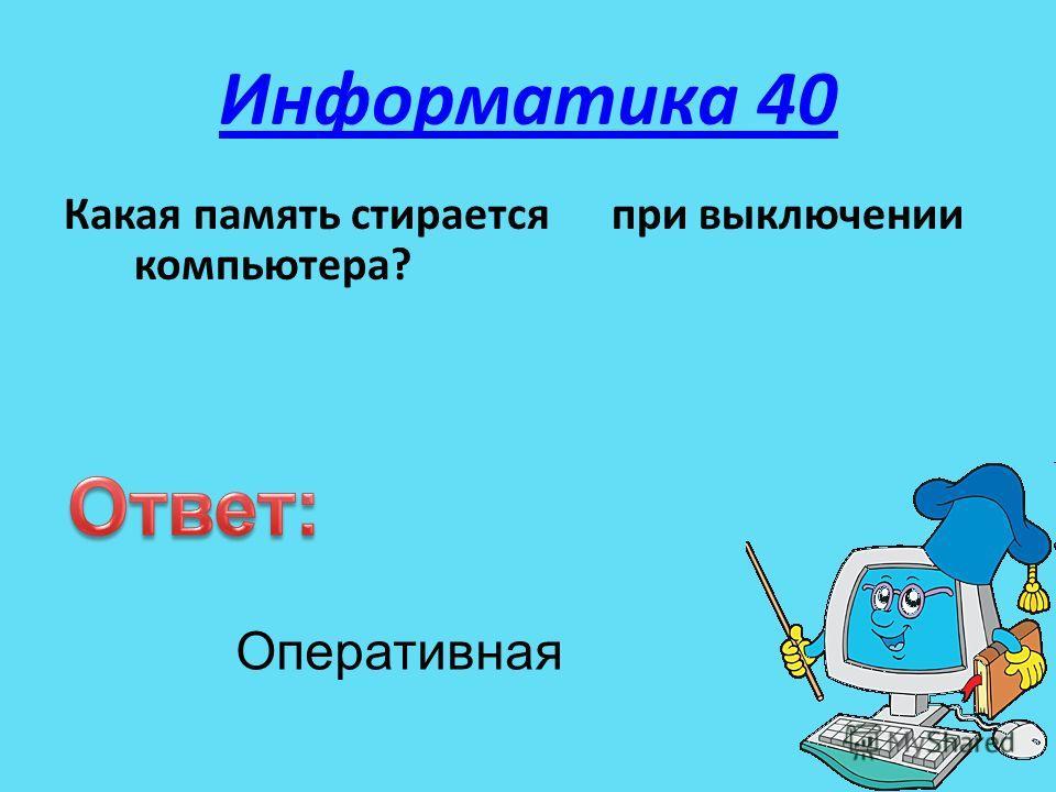Информатика 40 Какая память стирается при выключении компьютера? Оперативная