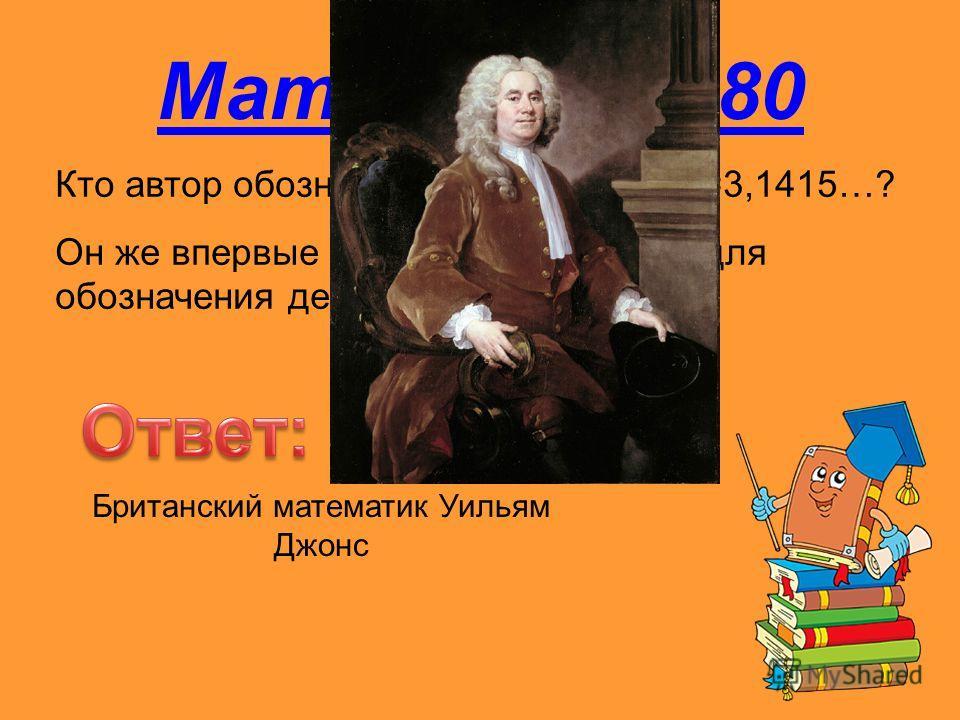 Математика 80 Кто автор обозначения числа =3,1415…? Он же впервые применил двоеточие для обозначения действия деления Британский математик Уильям Джонс