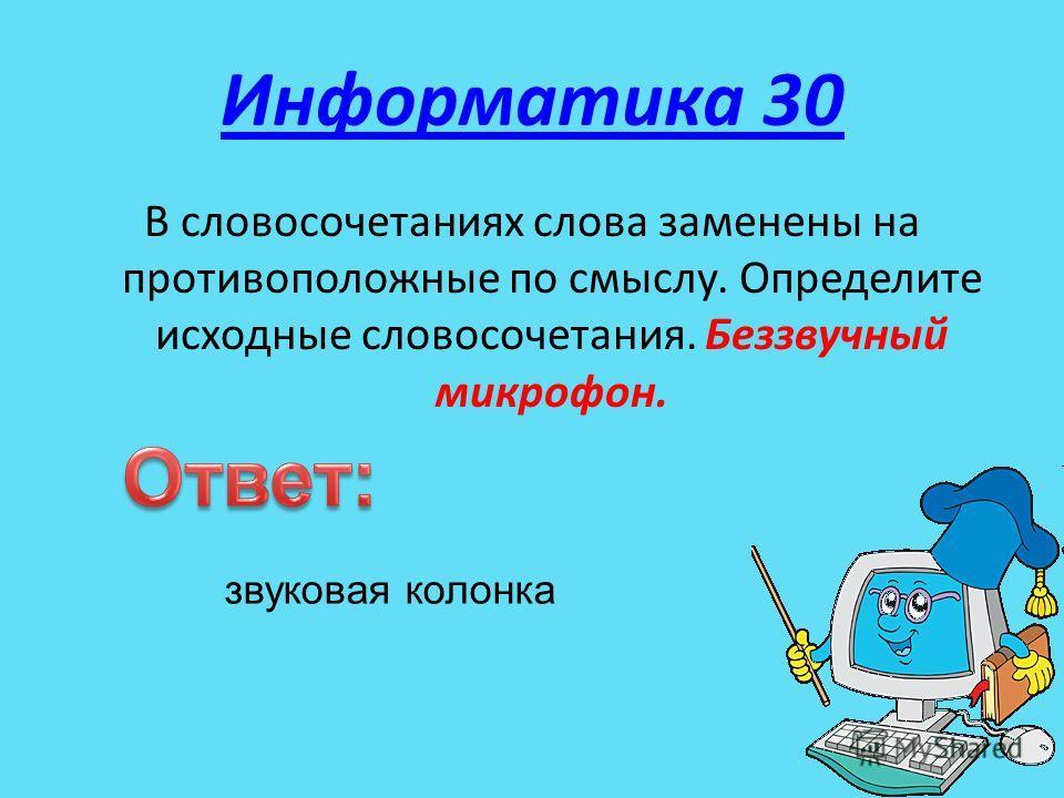 Информатика 30 В словосочетаниях слова заменены на противоположные по смыслу. Определите исходные словосочетания. Беззвучный микрофон. звуковая колонка