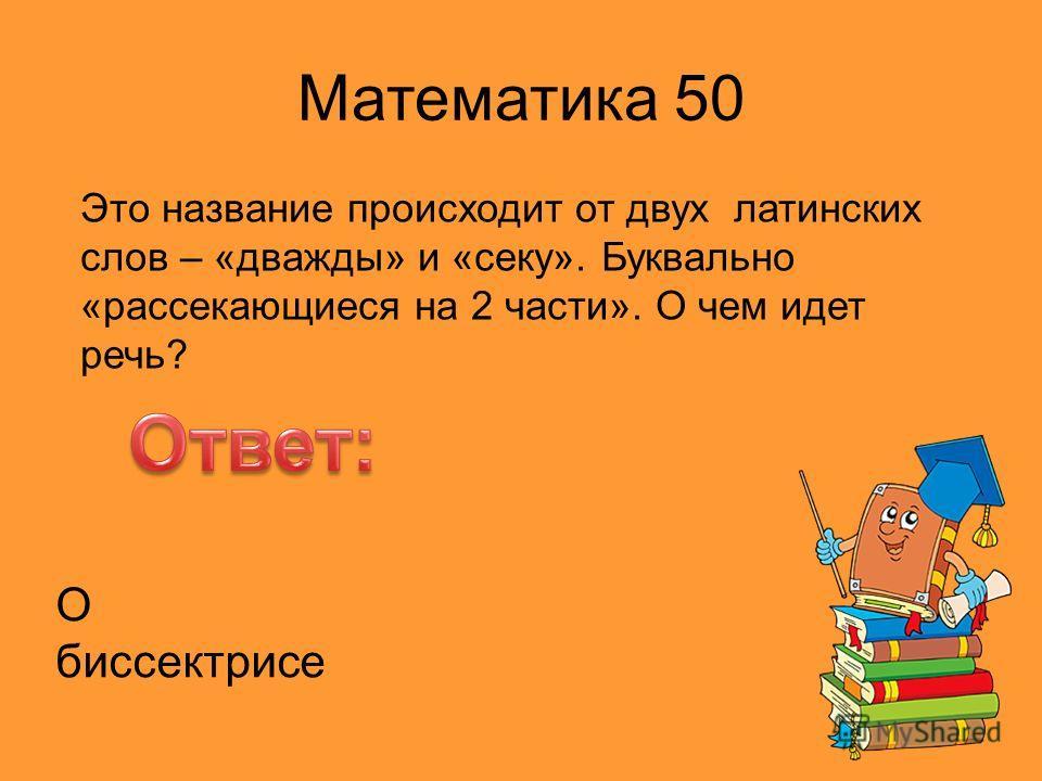 Математика 50 Это название происходит от двух латинских слов – «дважды» и «секу». Буквально «рассекающиеся на 2 части». О чем идет речь? О биссектрисе