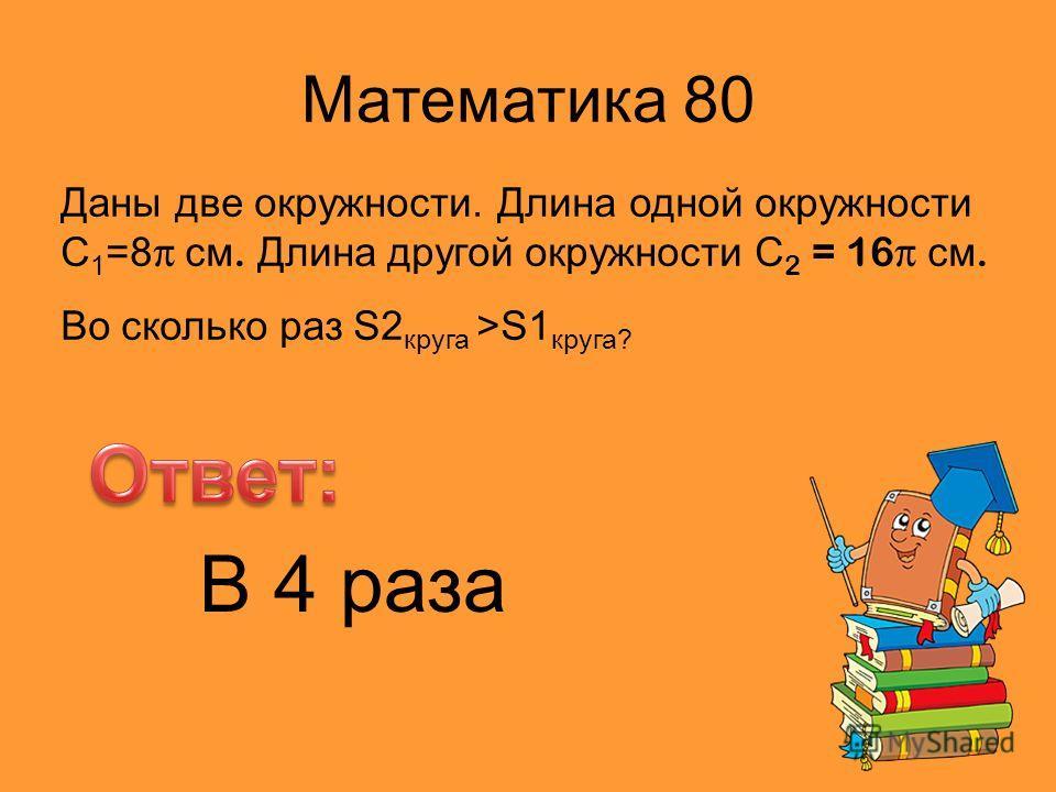 Математика 80 Даны две окружности. Длина одной окружности С 1 =8 π см. Длина другой окружности С 2 = 16π см. Во сколько раз S2 круга >S1 круга? В 4 раза