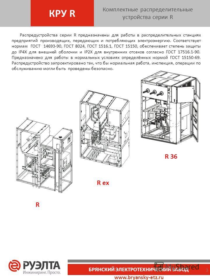 www.bryansky-etz.ru БРЯНСКИЙ ЭЛЕКТРОТЕХНИЧЕСКИЙ ЗАВОД Распредустройства серии R предназначены для работы в распределительных станциях предприятий производящих, передающих и потребляющих электроэнергию. Соответствует нормам ГОСТ 14693-90, ГОСТ 8024, Г