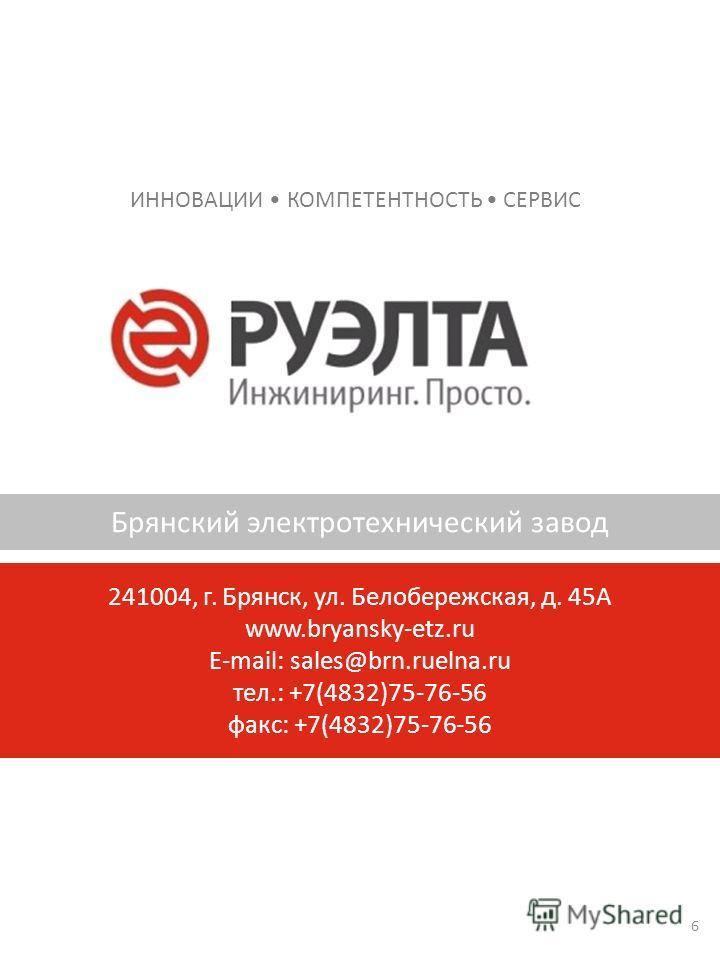 ИННОВАЦИИ КОМПЕТЕНТНОСТЬ СЕРВИС Брянский электротехнический завод 241004, г. Брянск, ул. Белобережская, д. 45А www.bryansky-etz.ru E-mail: sales@brn.ruelna.ru тел.: +7(4832)75-76-56 факс: +7(4832)75-76-56 6