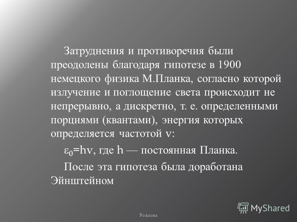 Затруднения и противоречия были преодолены благодаря гипотезе в 1900 немецкого физика М. Планка, согласно которой излучение и поглощение света происходит не непрерывно, а дискретно, т. е. определенными порциями ( квантами ), энергия которых определяе