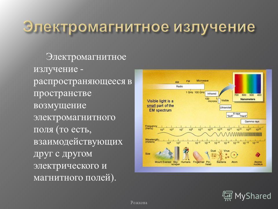 Электромагнитное излучение - распространяющееся в пространстве возмущение электромагнитного поля ( то есть, взаимодействующих друг с другом электрического и магнитного полей ). Рожкова