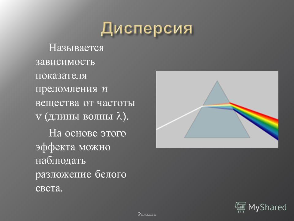 Называется зависимость показателя преломления n вещества от частоты v ( длины волны ). На основе этого эффекта можно наблюдать разложение белого света. Рожкова