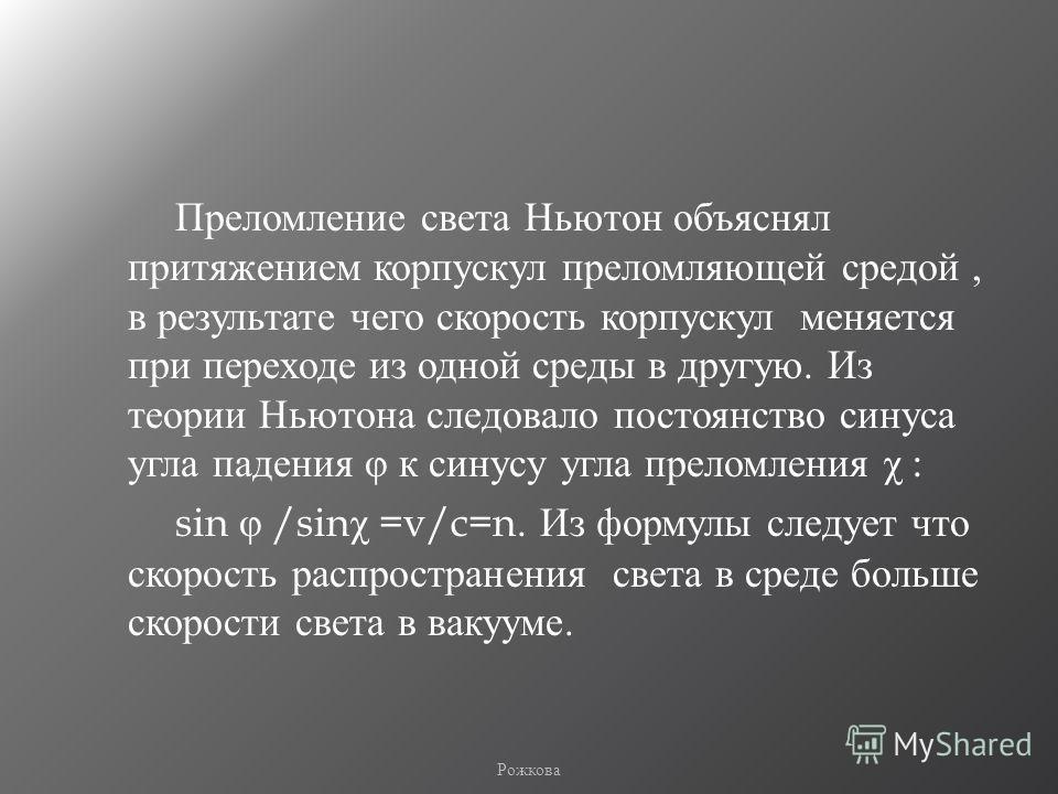 Преломление света Ньютон объяснял притяжением корпускул преломляющей средой, в результате чего скорость корпускул меняется при переходе из одной среды в другую. Из теории Ньютона следовало постоянство синуса угла падения φ к синусу угла преломления χ