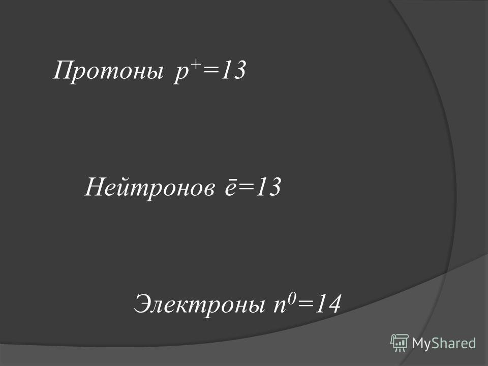 Протоныp + =13 Нейтронов ē=13 Электроны n 0 =14