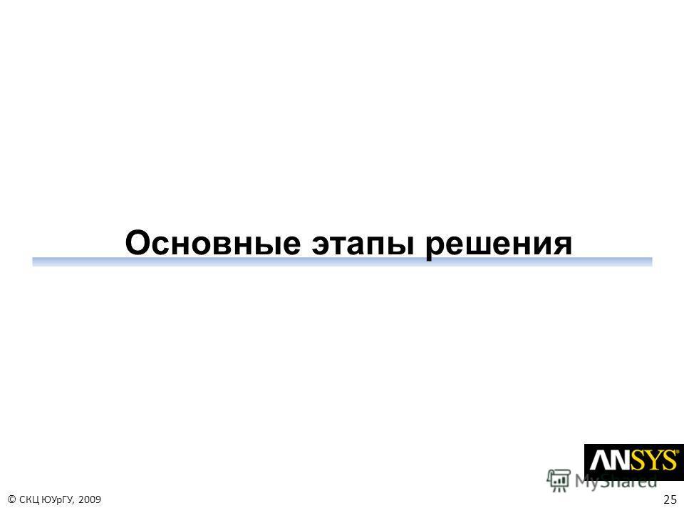 25 © СКЦ ЮУрГУ, 2009 Основные этапы решения