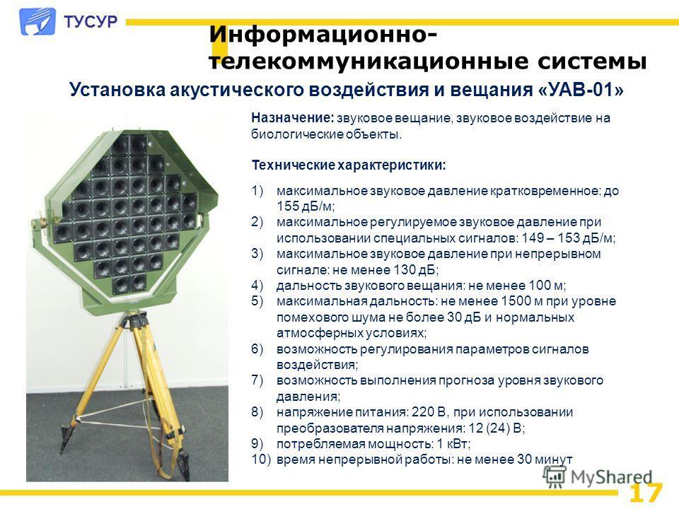 ТУСУР 17 Информационно- телекоммуникационные системы Установка акустического воздействия и вещания «УАВ-01» Назначение: звуковое вещание, звуковое воздействие на биологические объекты. Технические характеристики: 1)максимальное звуковое давление крат