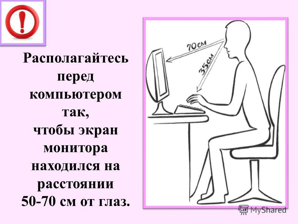 Располагайтесь перед компьютером так, чтобы экран монитора находился на расстоянии 50-70 см от глаз.
