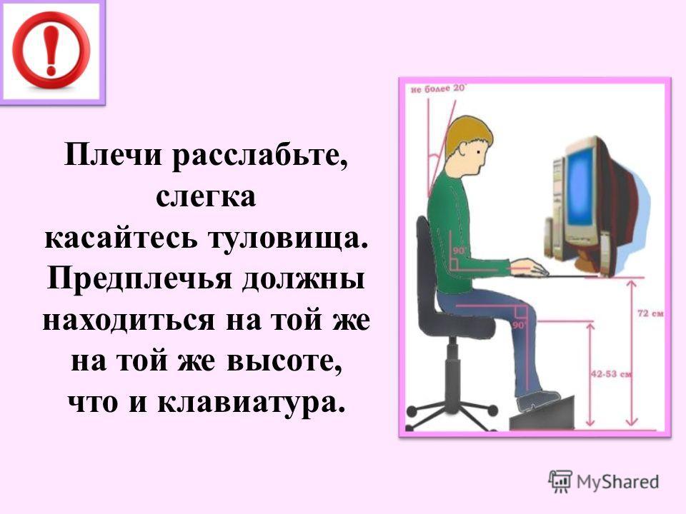 Плечи расслабьте, слегка касайтесь туловища. Предплечья должны находиться на той же на той же высоте, что и клавиатура.
