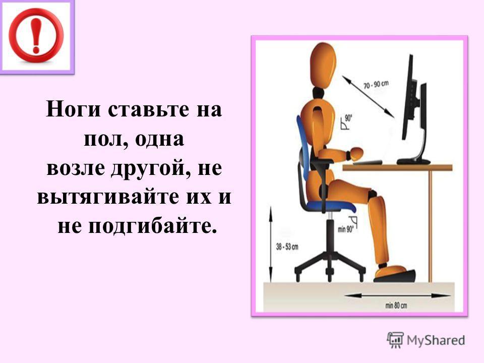 Ноги ставьте на пол, одна возле другой, не вытягивайте их и не подгибайте.