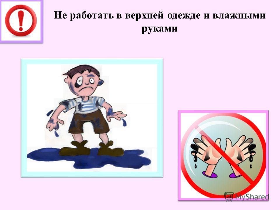 Не работать в верхней одежде и влажными руками