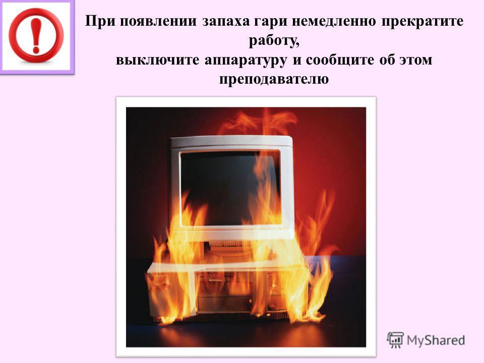 При появлении запаха гари немедленно прекратите работу, выключите аппаратуру и сообщите об этом преподавателю