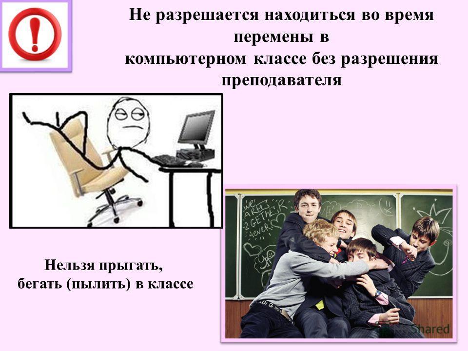 Не разрешается находиться во время перемены в компьютерном классе без разрешения преподавателя Нельзя прыгать, бегать (пылить) в классе