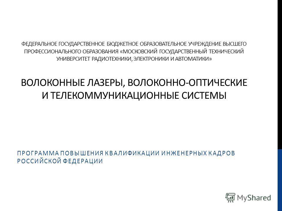 ФЕДЕРАЛЬНОЕ ГОСУДАРСТВЕННОЕ БЮДЖЕТНОЕ ОБРАЗОВАТЕЛЬНОЕ УЧРЕЖДЕНИЕ ВЫСШЕГО ПРОФЕССИОНАЛЬНОГО ОБРАЗОВАНИЯ «МОСКОВСКИЙ ГОСУДАРСТВЕННЫЙ ТЕХНИЧЕСКИЙ УНИВЕРСИТЕТ РАДИОТЕХНИКИ, ЭЛЕКТРОНИКИ И АВТОМАТИКИ» ВОЛОКОННЫЕ ЛАЗЕРЫ, ВОЛОКОННО-ОПТИЧЕСКИЕ И ТЕЛЕКОММУНИКА