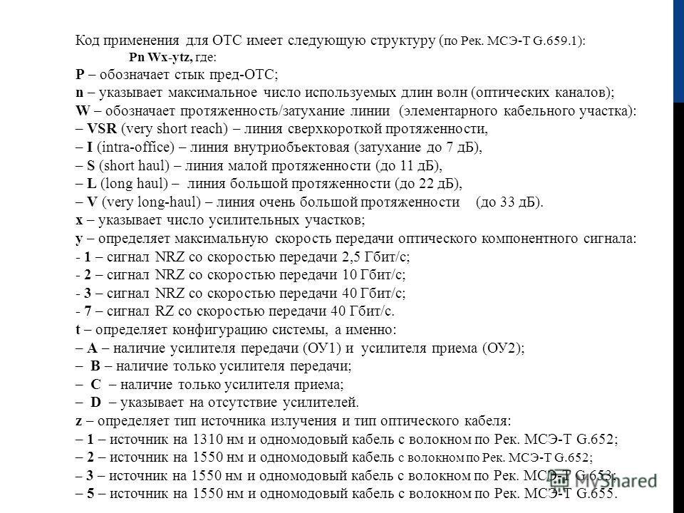 Код применения для ОТС имеет следующую структуру ( по Рек. МСЭ-Т G.659.1): Pn Wx-ytz, где: P – обозначает стык пред-ОТС; n – указывает максимальное число используемых длин волн (оптических каналов); W – обозначает протяженность/затухание линии (элеме