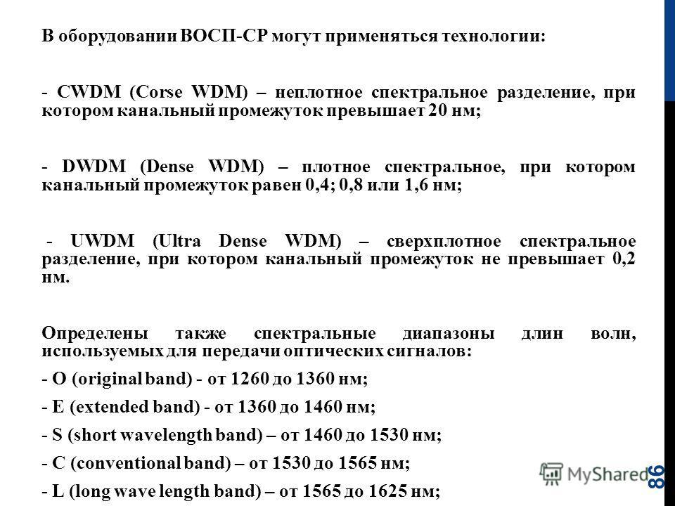 86 В оборудовании ВОСП-СР могут применяться технологии: CWDM (Corse WDM) – неплотное спектральное разделение, при котором канальный промежуток превышает 20 нм; DWDM (Dense WDM) – плотное спектральное, при котором канальный промежуток равен 0,4; 0,8 и