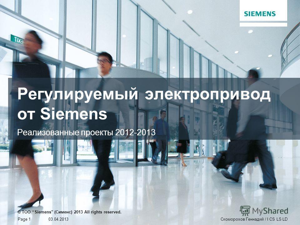 Регулируемый электропривод от Siemens Реализованные проекты 2012-2013 © TOO Siemens (Сименс) 2013 All rights reserved. 03.04.2013Page 1Скоморохов Геннадий / I CS LS LD