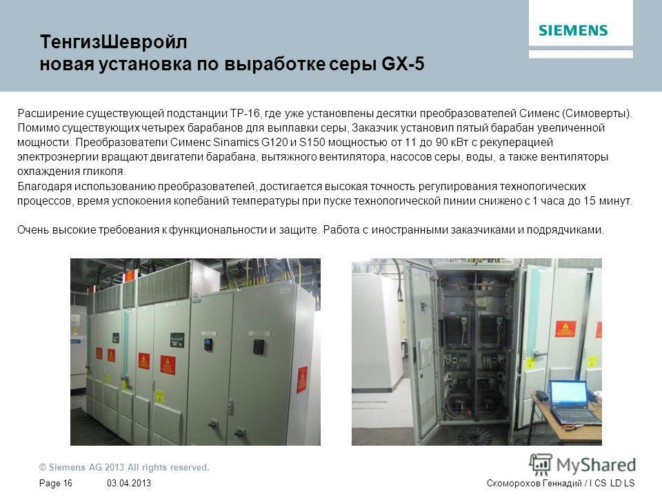 03.04.2013 © Siemens AG 2013 All rights reserved. Page 16Скоморохов Геннадий / I CS LD LS ТенгизШевройл новая установка по выработке серы GX-5 Расширение существующей подстанции TP-16, где уже установлены десятки преобразователей Сименс (Симоверты).