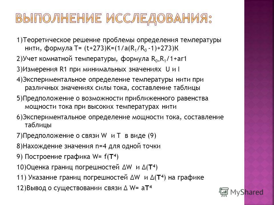 1)Теоретическое решение проблемы определения температуры нити, формула T= (t+273)K=(1/a(R 1 /R 0 -1)+273)К 2)Учет комнатной температуры, формула R 0= R 1 /1+ar1 3)Измерения R1 при минимальных значениях U и I 4)Экспериментальное определение температур