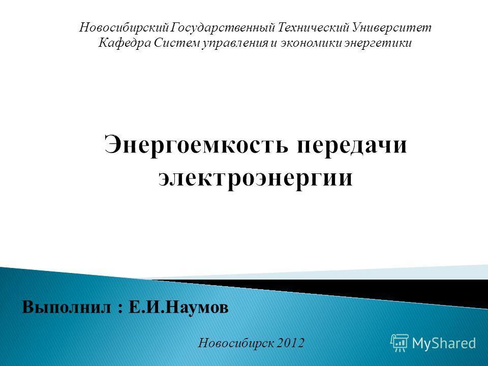Выполнил : Е.И.Наумов Новосибирский Государственный Технический Университет Кафедра Систем управления и экономики энергетики Новосибирск 2012
